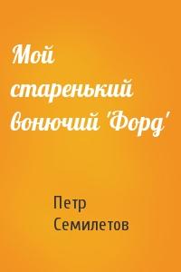 Петр Семилетов - Мой старенький вонючий 'Форд'