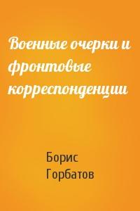 Борис Горбатов - Военные очерки и фронтовые корреспонденции