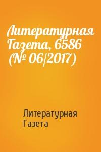 Литературная Газета - Литературная Газета, 6586 (№ 06/2017)
