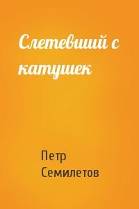 Петр Семилетов - Слетевший с катушек