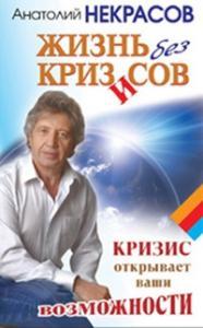 Анатолий Некрасов - Жизнь без кризисов. Кризис открывает ваши возможности