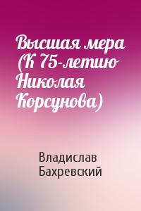 Высшая мера (К 75-летию Николая Корсунова)