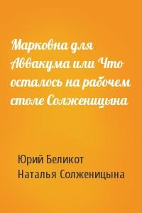 Марковна для Аввакума или Что осталось на рабочем столе Солженицына