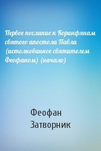 Первое послание к Коринфянам святого апостола Павла (истолкованное святителем Феофаном) (начало)
