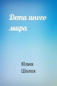 Юлия Шолох - Дети иного мира