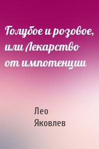 Лео Яковлев - Голубое и розовое, или Лекарство от импотенции