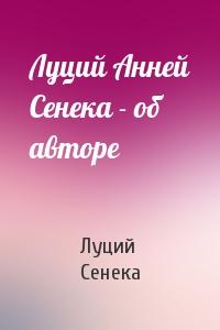 Луций Сенека - Луций Анней Сенека - об авторе