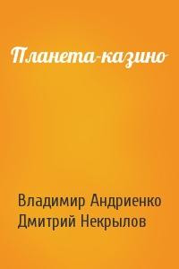 Владимир Андриенко, Дмитрий Некрылов - Планета-казино