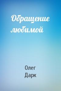 Олег Дарк - Обращение любимой