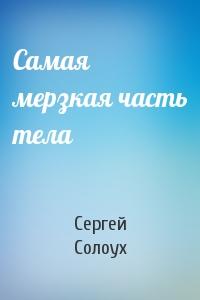 Сергей Солоух - Самая мерзкая часть тела