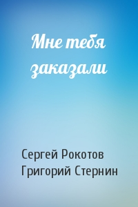 Сергей Рокотов, Григорий Стернин - Мне тебя заказали