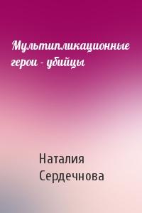 Наталия Сердечнова - Мультипликационные герои - убийцы