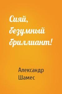 Александр Шамес - Сияй, безумный бриллиант!