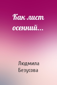 Людмила Безусова - Как лист осенний...