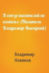 В союзе писателей не состоял (Писатель Владимир Высоцкий)
