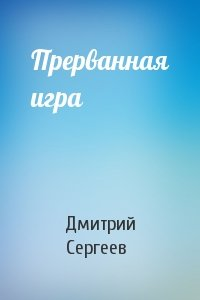 Дмитрий Сергеев - Прерванная игра