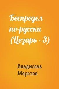 Беспредел по-русски (Цезарь - 3)