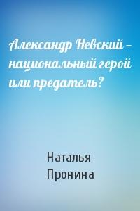 Наталья М. Пронина - Александр Невский— национальный герой или предатель?