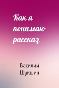 Василий Шукшин - Как я понимаю рассказ