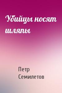 Петр Семилетов - Убийцы носят шляпы
