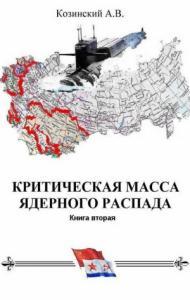 Анатолий Козинский - КРИТИЧЕСКАЯ МАССА ЯДЕРНОГО РАСПАДА. книга вторая.
