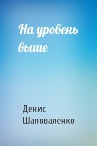 Денис Шаповаленко - На уровень выше