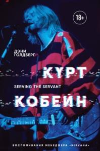 Курт Кобейн. Serving the Servant. Воспоминания менеджера «Nirvana»