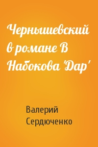 Валерий Сердюченко - Чернышевский в романе В Набокова 'Дар'