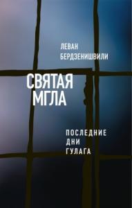 Леван Бердзенишвили - Святая мгла (Последние дни ГУЛАГа)