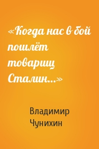 Владимир Чунихин - «Когда нас в бой пошлёт товарищ Сталин…»