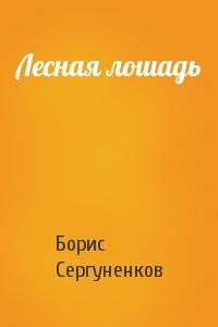 Борис Сергуненков - Лесная лошадь