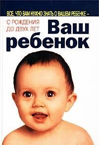 Ваш ребенок. Все, что вам нужно знать о вашем ребенке - с рождения до двух лет