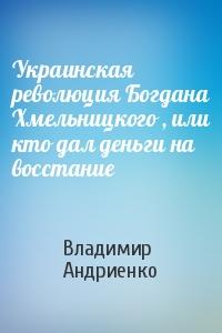 Украинская революция Богдана Хмельницкого , или кто дал деньги на восстание