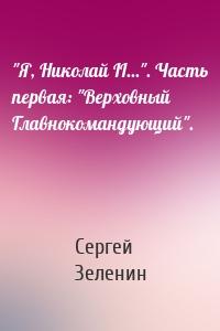 """""""Я, Николай II..."""". Часть первая: """"Верховный Главнокомандующий""""."""