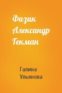 Галина Ульянова - Физик Александр Гекман