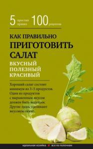 Как правильно приготовить салат. Пять простых правил и 100 рецептов