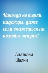 Анатолий Шалин - Никогда не теряй надежды, даже если окажешься на помойке жизни!