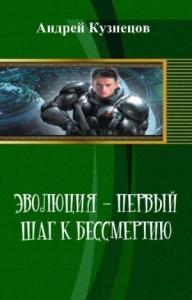 Андрей Кузнецов - Эволюция - первый шаг к бессмертию (СИ)