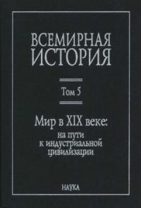 Всемирная история: в 6 томах. Том 5: Мир в XIX веке