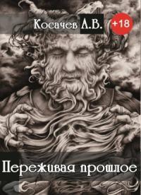 Косачев Александр - Переживая прошлое (СИ)