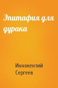 Иннокентий Сергеев - Эпитафия для дурака