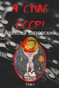 Алексей Вязовский - Я спас СССР! Том I