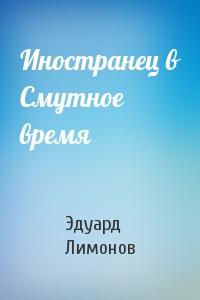 Эдуард Лимонов - Иностранец в Смутное время