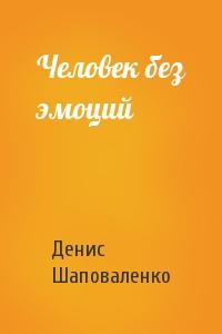 Денис Шаповаленко - Человек без эмоций