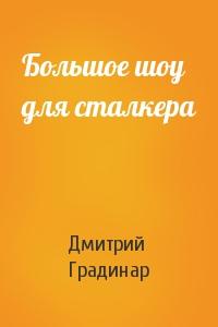 Дмитрий Градинар - Большое шоу для сталкера