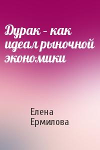 Елена Ермилова - Дурак – как идеал рыночной экономики
