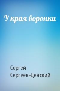 Сергей Сергеев-Ценский - У края воронки