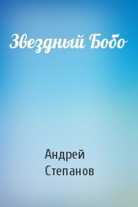 Андрей Степанов - Звездный Бобо