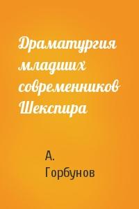 А Горбунов - Драматургия младших современников Шекспира