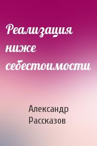 Александр Рассказов - Реализация ниже себестоимости